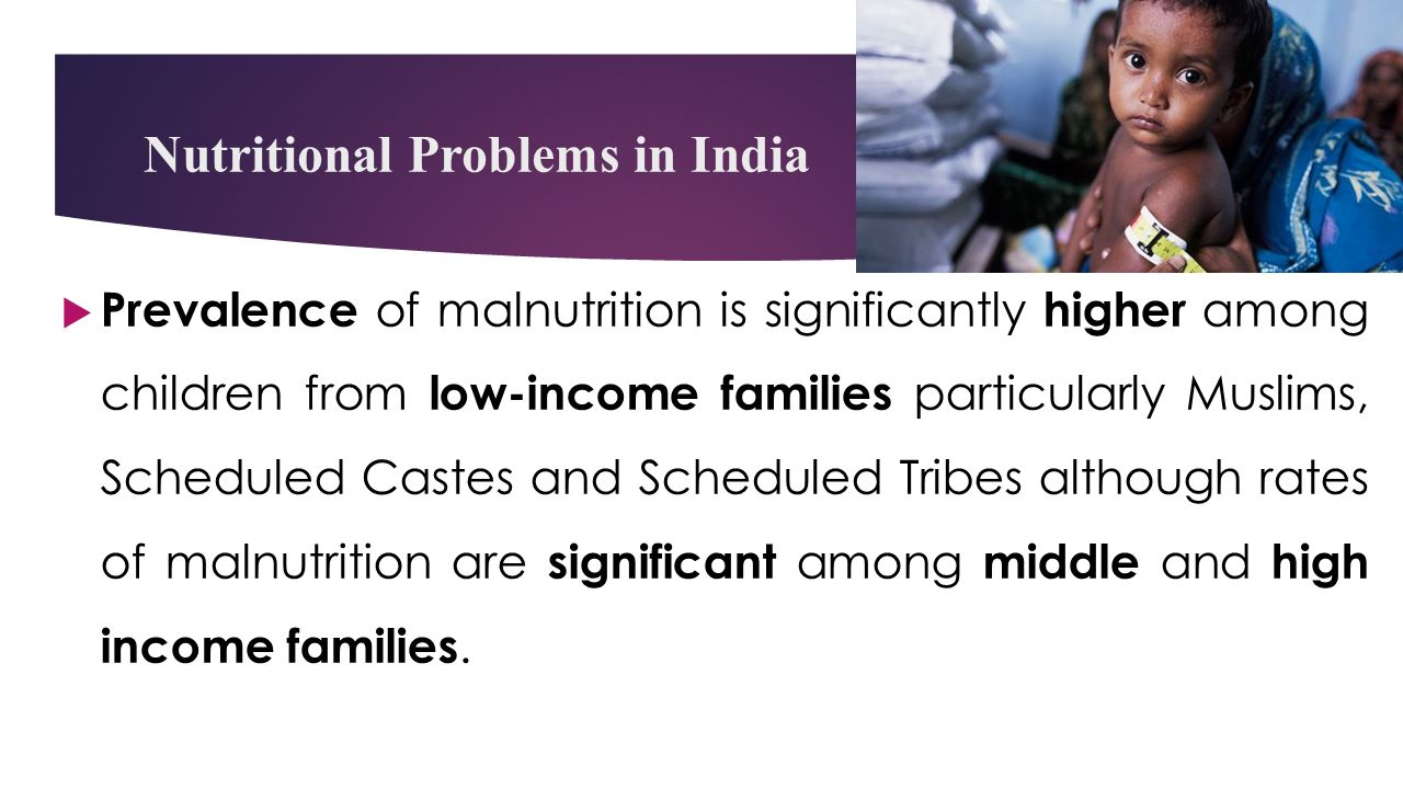 Nutritional Problems in India  Prevalence of malnutrition is significantly higher among children from low-income families particularly Muslims, Scheduled Castes and Scheduled Tribes although rates of malnutrition are significant among middle and high income families.