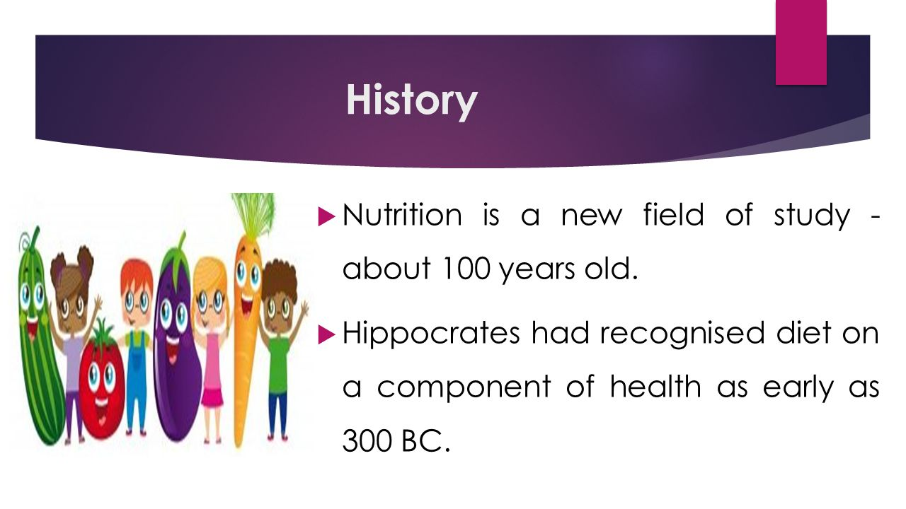 History  Nutrition is a new field of study - about 100 years old.