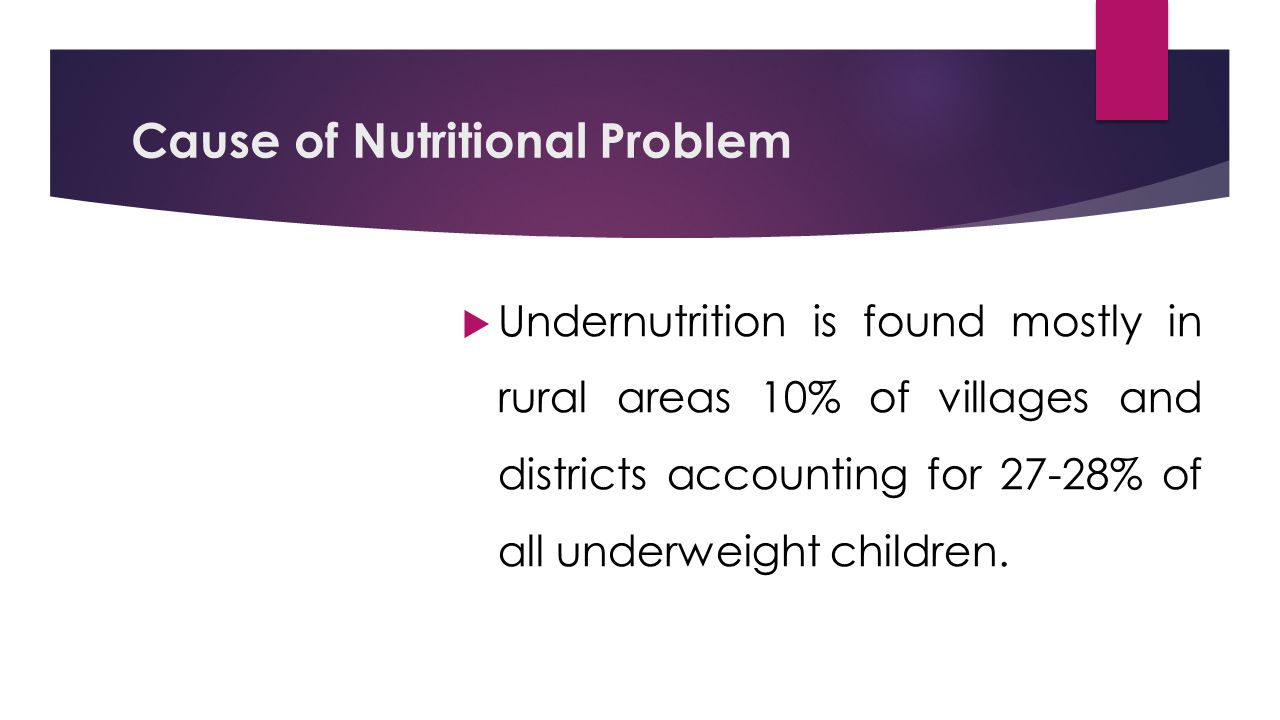 Cause of Nutritional Problem  Undernutrition is found mostly in rural areas 10% of villages and districts accounting for 27-28% of all underweight children.