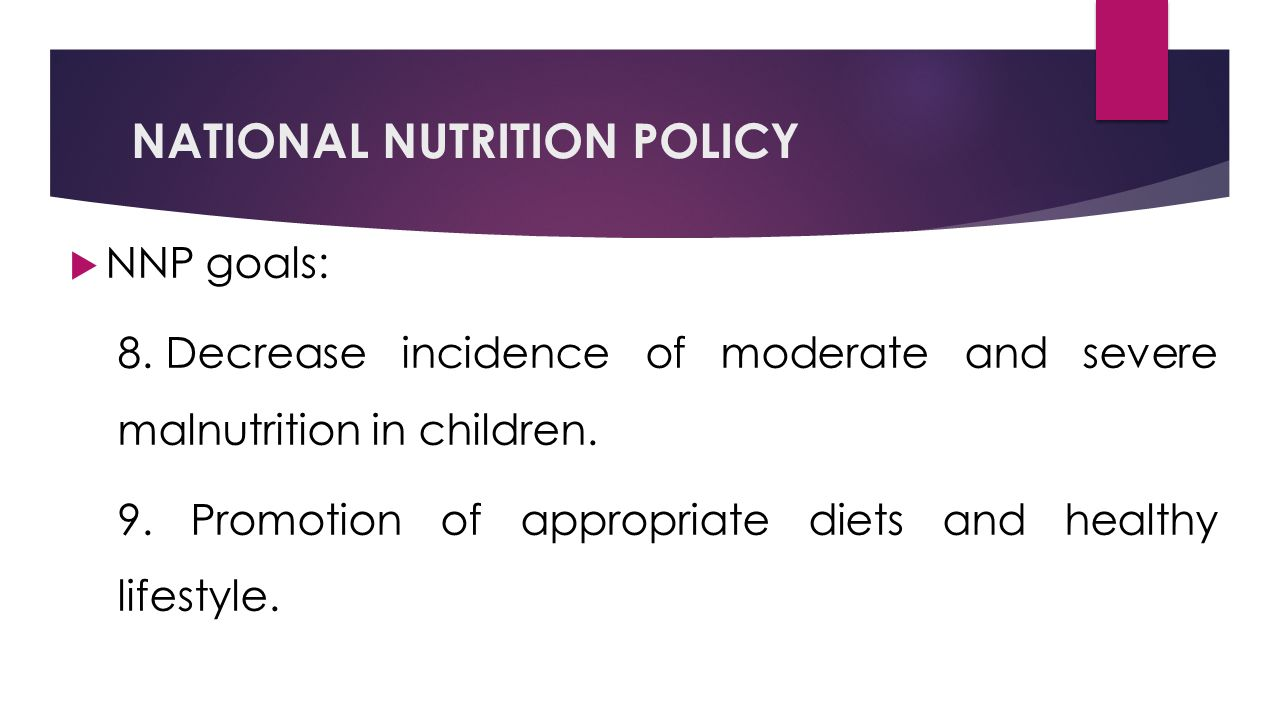 NATIONAL NUTRITION POLICY  NNP goals: 8.Decrease incidence of moderate and severe malnutrition in children.