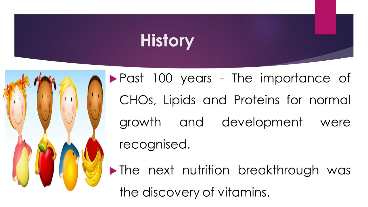 History  Past 100 years - The importance of CHOs, Lipids and Proteins for normal growth and development were recognised.