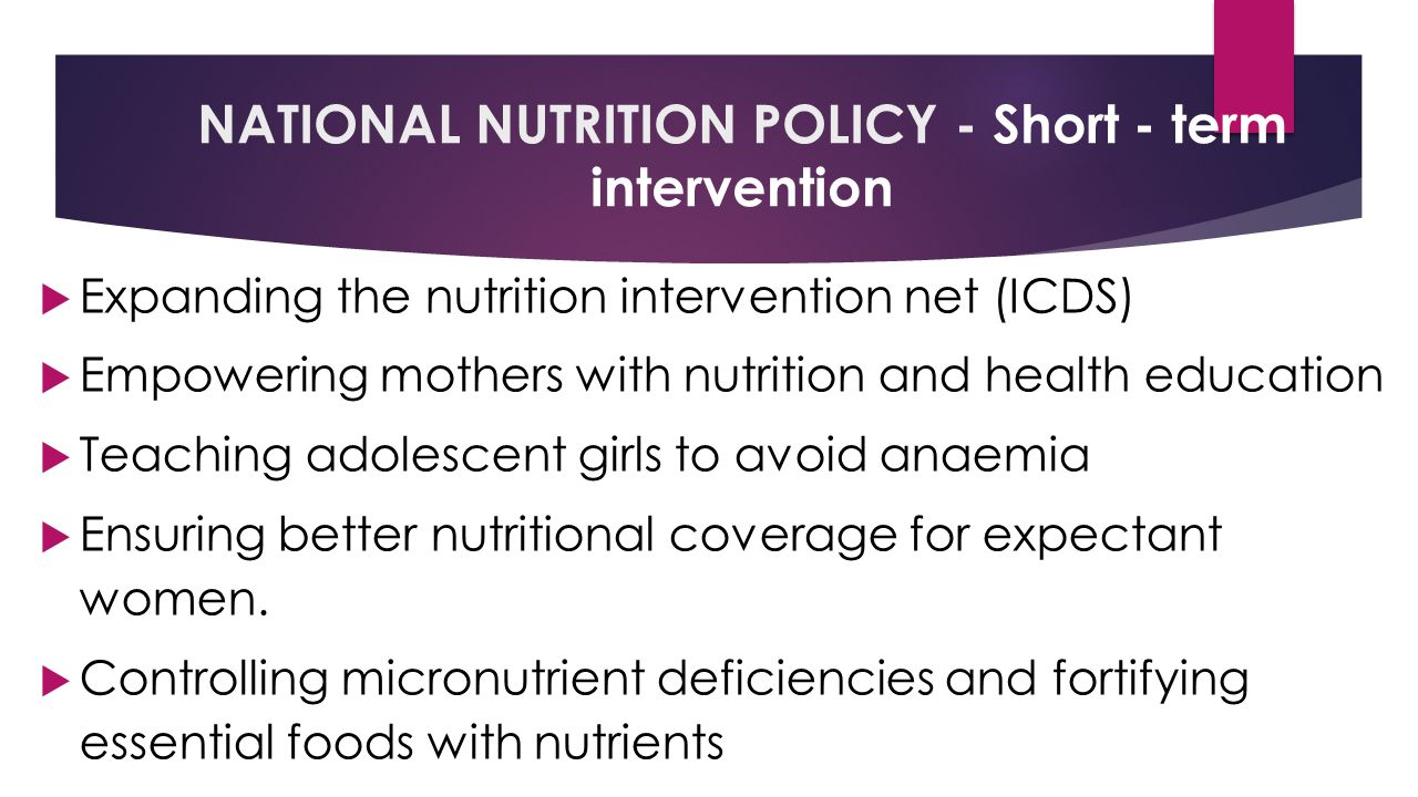NATIONAL NUTRITION POLICY - Short - term intervention  Expanding the nutrition intervention net (ICDS)  Empowering mothers with nutrition and health education  Teaching adolescent girls to avoid anaemia  Ensuring better nutritional coverage for expectant women.