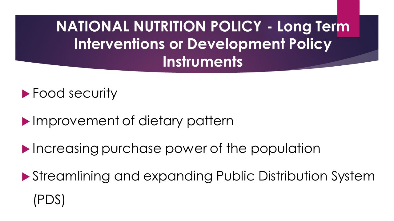 NATIONAL NUTRITION POLICY - Long Term Interventions or Development Policy Instruments  Food security  Improvement of dietary pattern  Increasing purchase power of the population  Streamlining and expanding Public Distribution System (PDS)