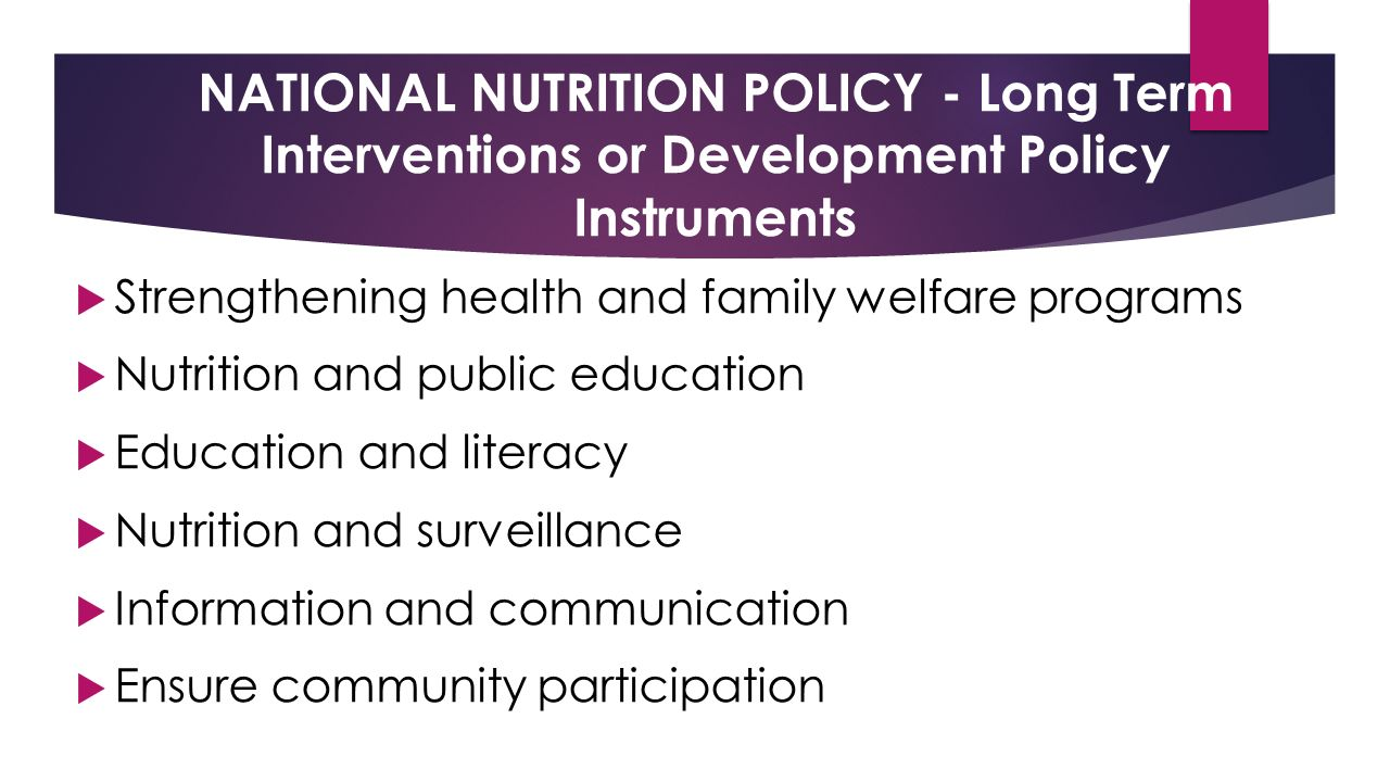 NATIONAL NUTRITION POLICY - Long Term Interventions or Development Policy Instruments  Strengthening health and family welfare programs  Nutrition and public education  Education and literacy  Nutrition and surveillance  Information and communication  Ensure community participation