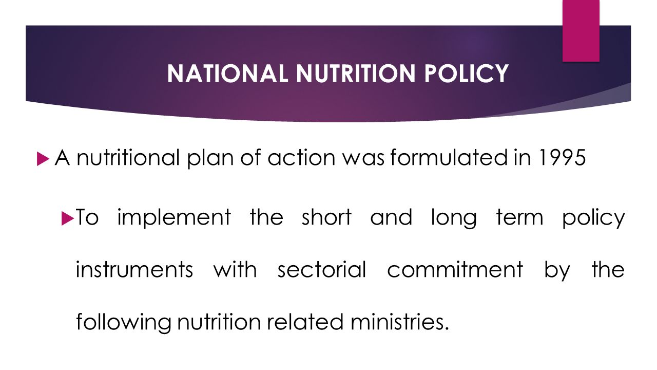 NATIONAL NUTRITION POLICY  A nutritional plan of action was formulated in 1995  To implement the short and long term policy instruments with sectorial commitment by the following nutrition related ministries.