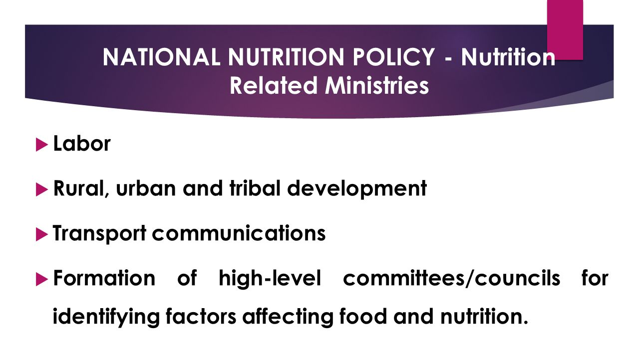 NATIONAL NUTRITION POLICY - Nutrition Related Ministries  Labor  Rural, urban and tribal development  Transport communications  Formation of high-level committees/councils for identifying factors affecting food and nutrition.