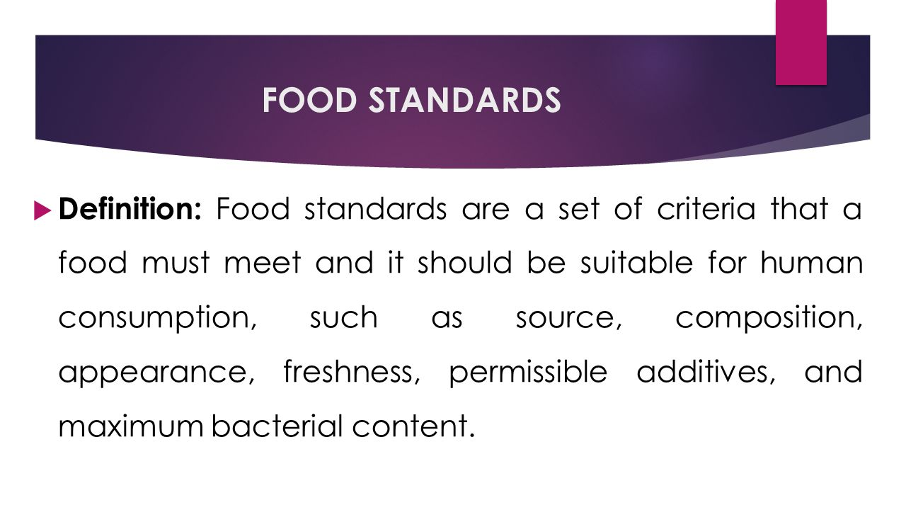 FOOD STANDARDS  Definition: Food standards are a set of criteria that a food must meet and it should be suitable for human consumption, such as source, composition, appearance, freshness, permissible additives, and maximum bacterial content.