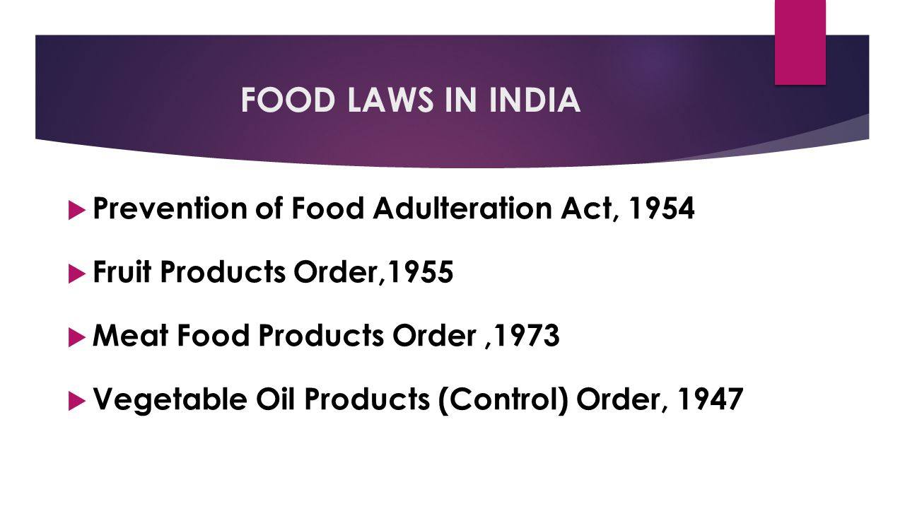 FOOD LAWS IN INDIA  Prevention of Food Adulteration Act, 1954  Fruit Products Order,1955  Meat Food Products Order,1973  Vegetable Oil Products (Control) Order, 1947