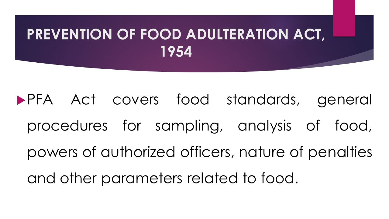 PREVENTION OF FOOD ADULTERATION ACT, 1954  PFA Act covers food standards, general procedures for sampling, analysis of food, powers of authorized officers, nature of penalties and other parameters related to food.