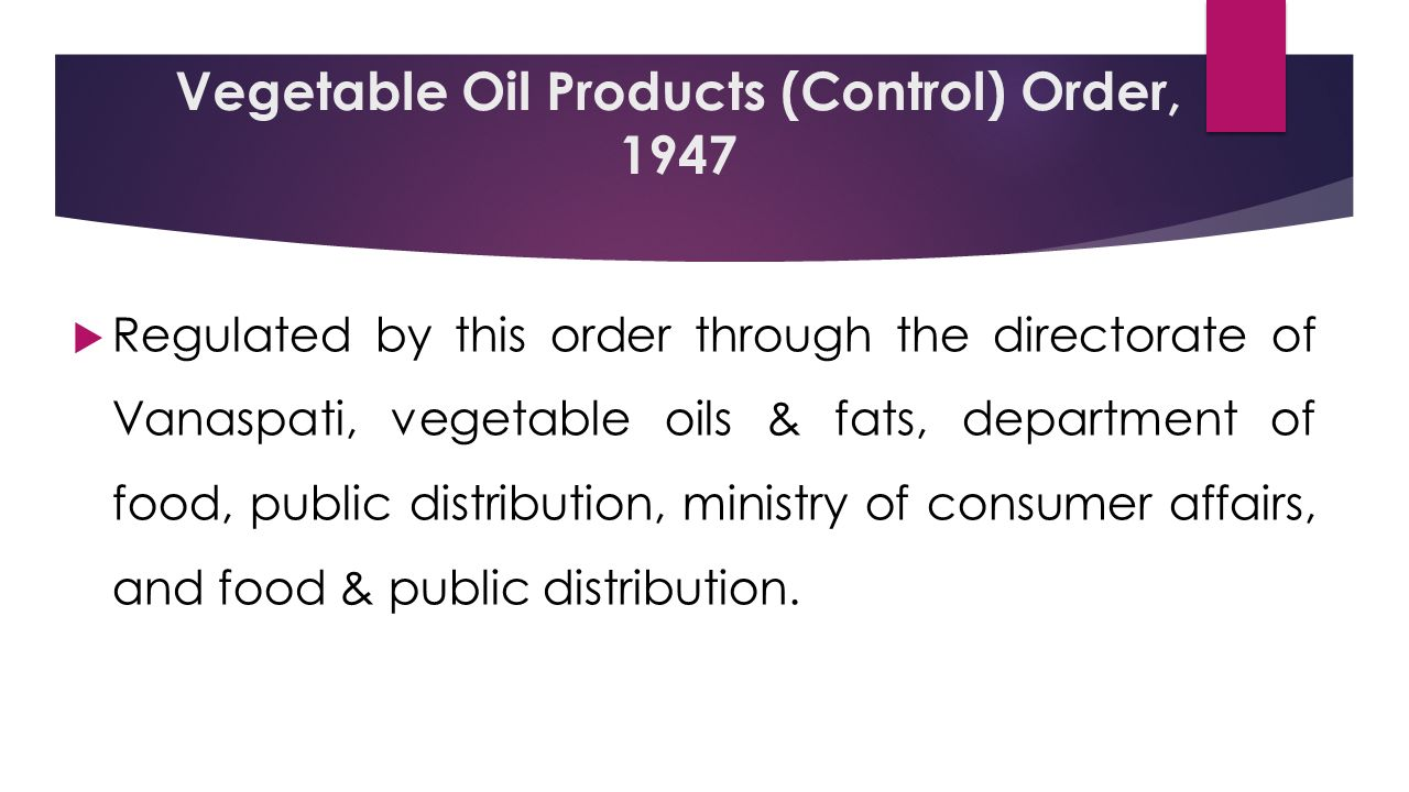 Vegetable Oil Products (Control) Order, 1947  Regulated by this order through the directorate of Vanaspati, vegetable oils & fats, department of food, public distribution, ministry of consumer affairs, and food & public distribution.