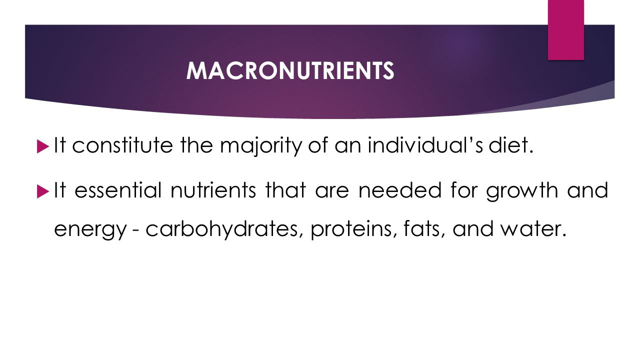 MACRONUTRIENTS  It constitute the majority of an individual's diet.