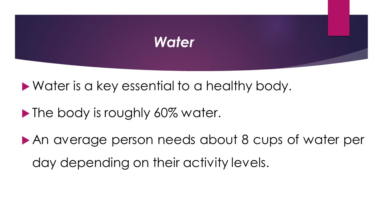 Water  Water is a key essential to a healthy body.