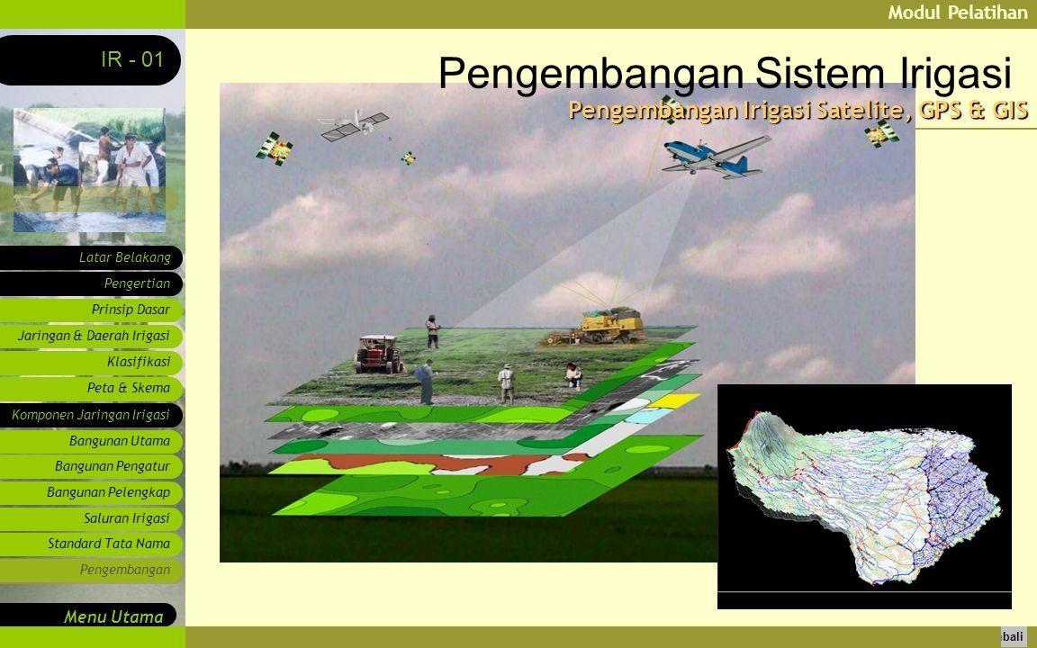 Modul Pelatihan Latar Belakang Pengertian Prinsip Dasar IR - 01 Menu Utama Kembali Jaringan & Daerah Irigasi Klasifikasi Peta & Skema Komponen Jaringan Irigasi Bangunan Utama Bangunan Pengatur Bangunan Pelengkap Saluran Irigasi Standard Tata Nama Pengembangan Pengembangan Sistem Irigasi Pengembangan Irigasi Satelite, GPS & GIS