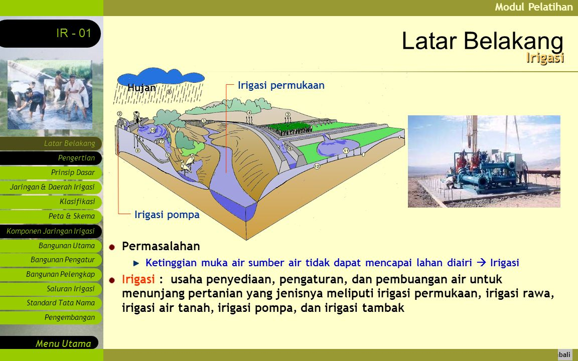 Modul Pelatihan Latar Belakang Pengertian Prinsip Dasar IR - 01 Menu Utama Kembali Jaringan & Daerah Irigasi Klasifikasi Peta & Skema Komponen Jaringan Irigasi Bangunan Utama Bangunan Pengatur Bangunan Pelengkap Saluran Irigasi Standard Tata Nama Pengembangan Latar Belakang Permasalahan Ketinggian muka air sumber air tidak dapat mencapai lahan diairi  Irigasi Irigasi : usaha penyediaan, pengaturan, dan pembuangan air untuk menunjang pertanian yang jenisnya meliputi irigasi permukaan, irigasi rawa, irigasi air tanah, irigasi pompa, dan irigasi tambak Hujan Irigasi pompa Irigasi permukaan Irigasi