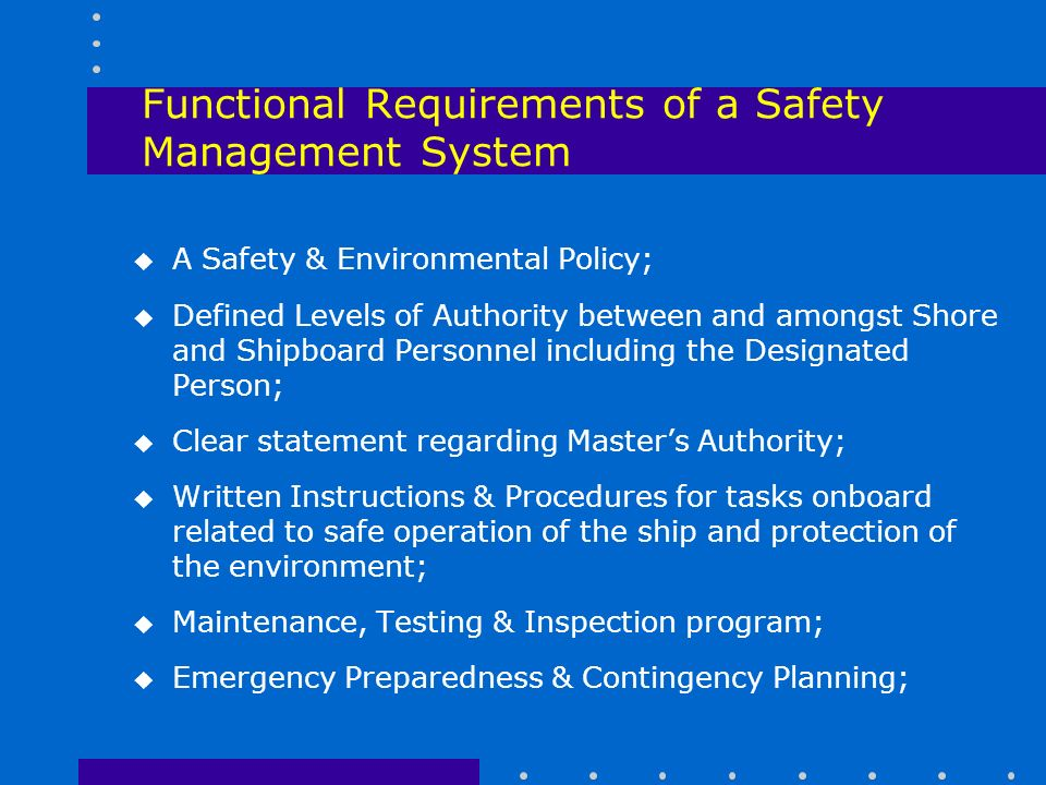 Functional Requirements of a Safety Management System u A Safety & Environmental Policy; u Defined Levels of Authority between and amongst Shore and Shipboard Personnel including the Designated Person; u Clear statement regarding Master's Authority; u Written Instructions & Procedures for tasks onboard related to safe operation of the ship and protection of the environment; u Maintenance, Testing & Inspection program; u Emergency Preparedness & Contingency Planning;