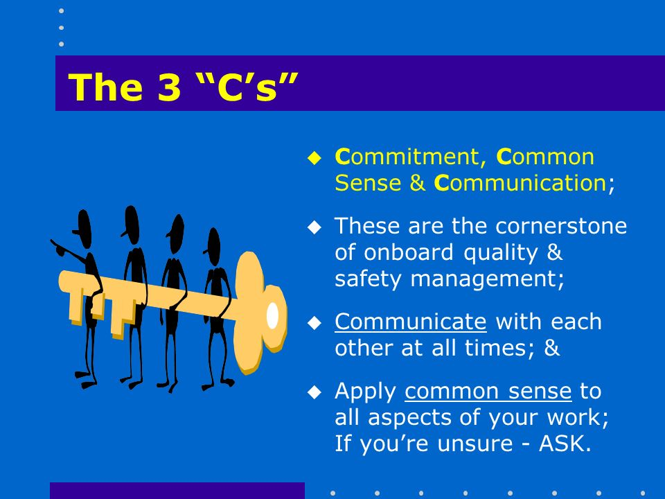 The 3 C's u Commitment, Common Sense & Communication; u These are the cornerstone of onboard quality & safety management; u Communicate with each other at all times; & u Apply common sense to all aspects of your work; If you're unsure - ASK.