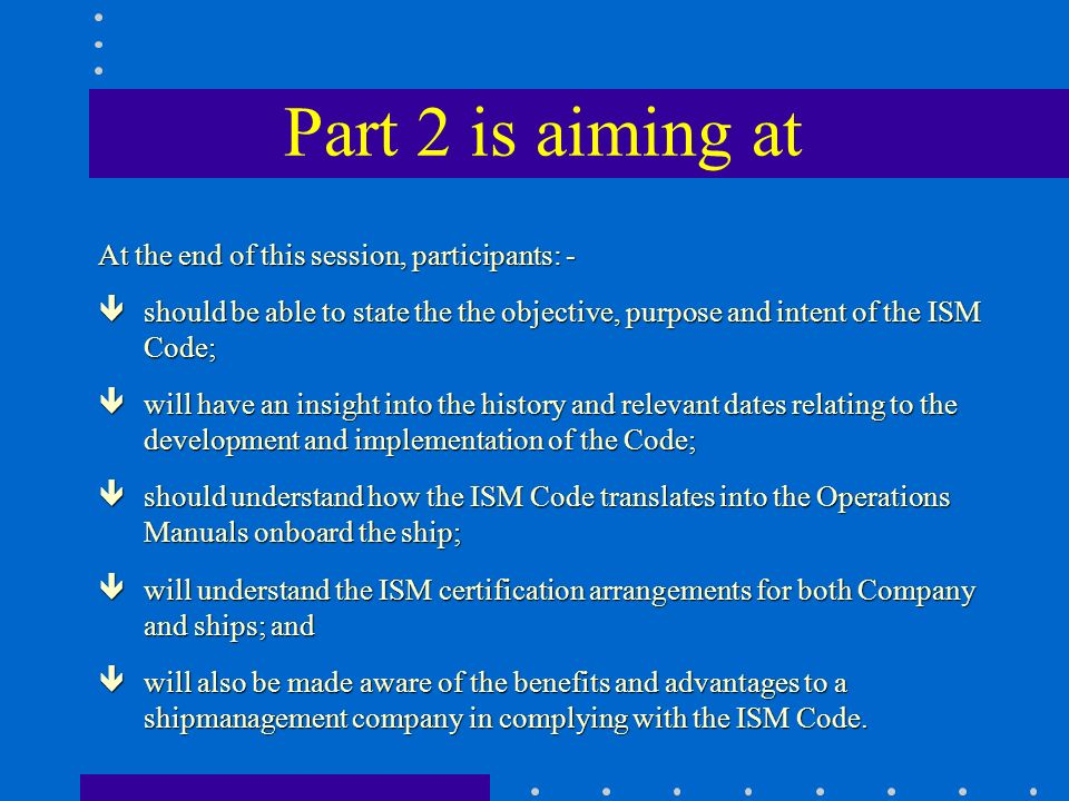 Part 2 is aiming at At the end of this session, participants: - êshould be able to state the the objective, purpose and intent of the ISM Code; êwill have an insight into the history and relevant dates relating to the development and implementation of the Code; êshould understand how the ISM Code translates into the Operations Manuals onboard the ship; êwill understand the ISM certification arrangements for both Company and ships; and êwill also be made aware of the benefits and advantages to a shipmanagement company in complying with the ISM Code.
