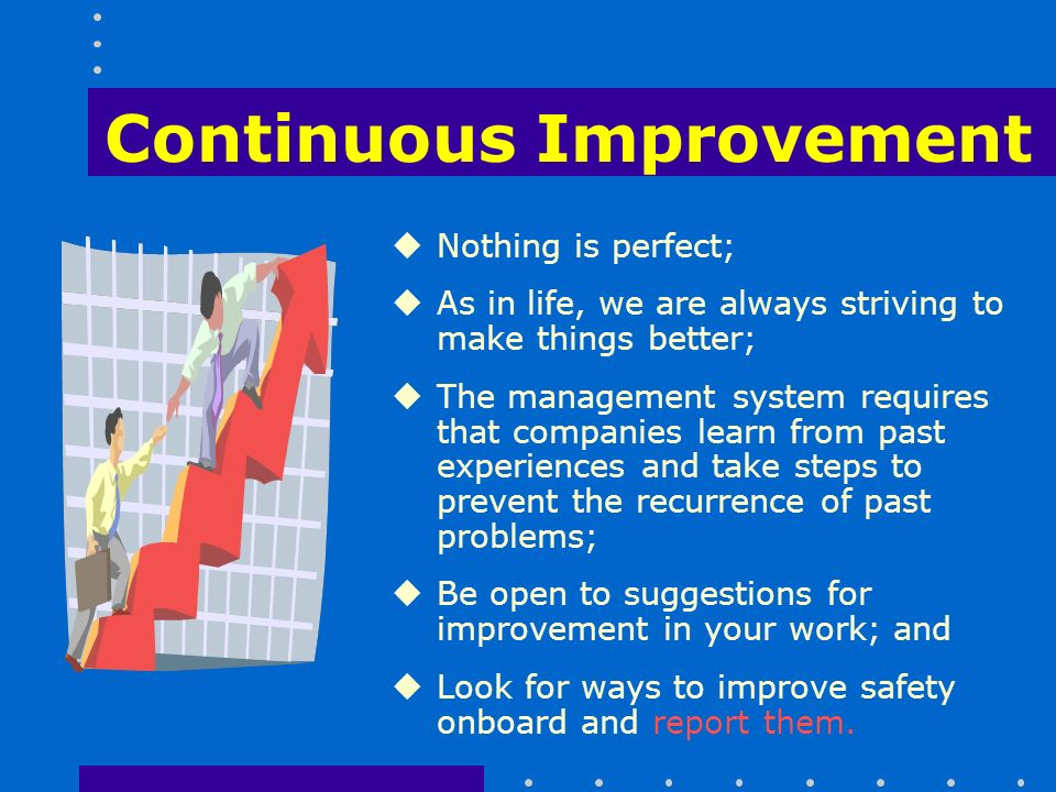 Continuous Improvement uNothing is perfect; uAs in life, we are always striving to make things better; uThe management system requires that companies learn from past experiences and take steps to prevent the recurrence of past problems; uBe open to suggestions for improvement in your work; and uLook for ways to improve safety onboard and report them.