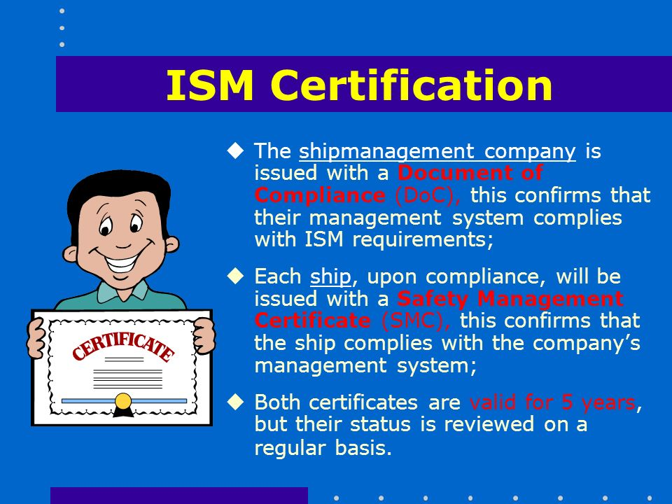 ISM Certification uThe shipmanagement company is issued with a Document of Compliance (DoC), this confirms that their management system complies with ISM requirements; uEach ship, upon compliance, will be issued with a Safety Management Certificate (SMC), this confirms that the ship complies with the company's management system; uBoth certificates are valid for 5 years, but their status is reviewed on a regular basis.