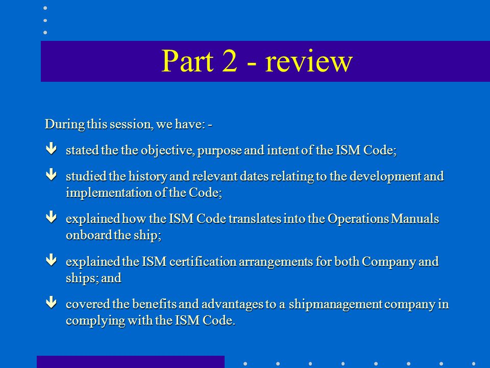 Part 2 - review During this session, we have: - êstated the the objective, purpose and intent of the ISM Code; êstudied the history and relevant dates relating to the development and implementation of the Code; êexplained how the ISM Code translates into the Operations Manuals onboard the ship; êexplained the ISM certification arrangements for both Company and ships; and êcovered the benefits and advantages to a shipmanagement company in complying with the ISM Code.