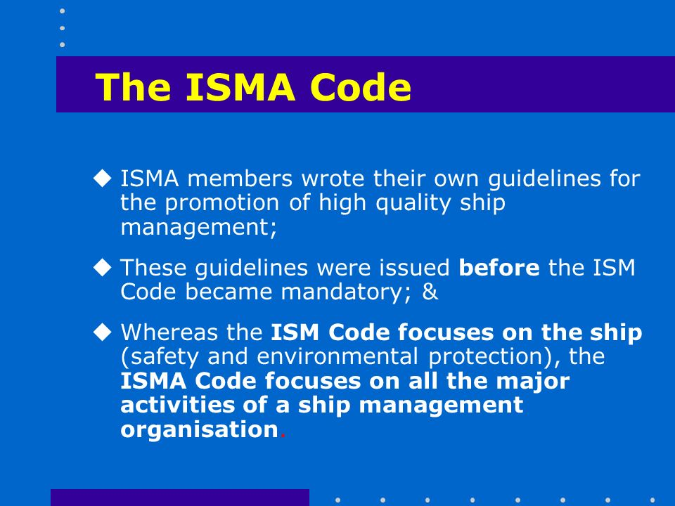 The ISMA Code uISMA members wrote their own guidelines for the promotion of high quality ship management; uThese guidelines were issued before the ISM Code became mandatory; & uWhereas the ISM Code focuses on the ship (safety and environmental protection), the ISMA Code focuses on all the major activities of a ship management organisation.