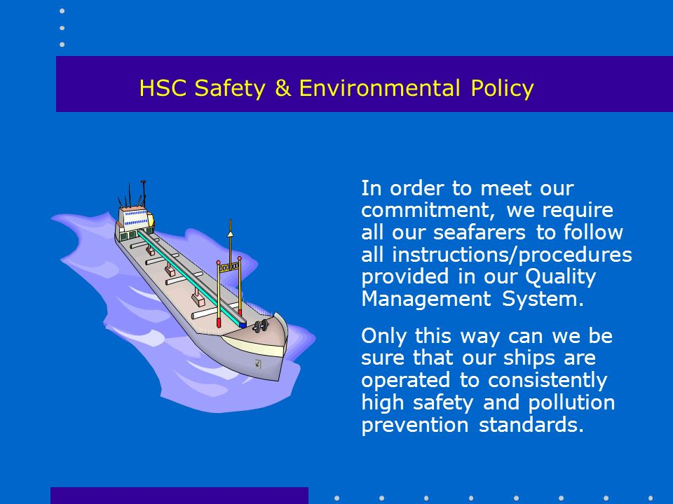 HSC Safety & Environmental Policy In order to meet our commitment, we require all our seafarers to follow all instructions/procedures provided in our Quality Management System.