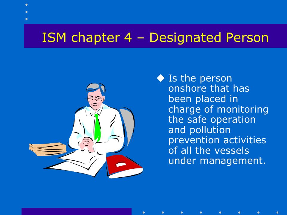 ISM chapter 4 – Designated Person uIs the person onshore that has been placed in charge of monitoring the safe operation and pollution prevention activities of all the vessels under management.
