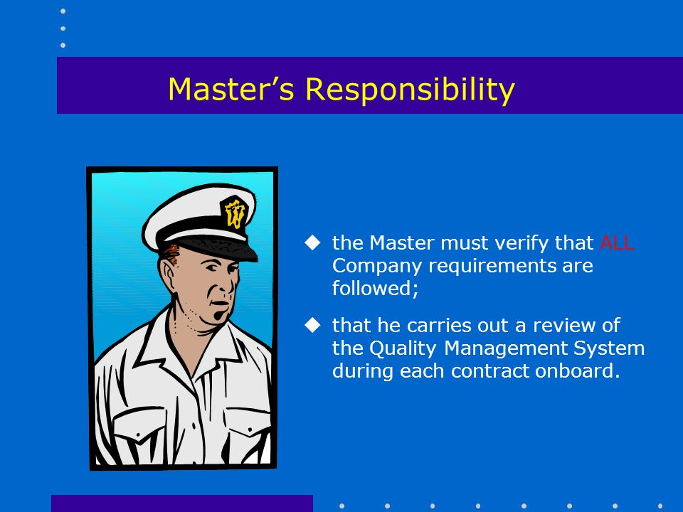 Master's Responsibility uthe Master must verify that ALL Company requirements are followed; uthat he carries out a review of the Quality Management System during each contract onboard.