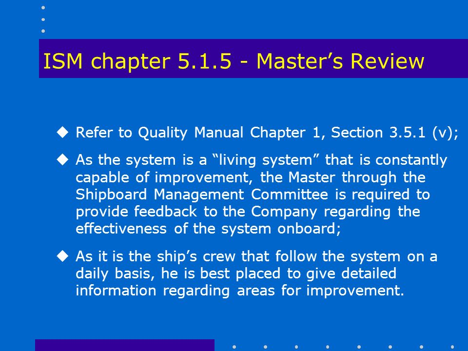 ISM chapter Master's Review uRefer to Quality Manual Chapter 1, Section (v); uAs the system is a living system that is constantly capable of improvement, the Master through the Shipboard Management Committee is required to provide feedback to the Company regarding the effectiveness of the system onboard; uAs it is the ship's crew that follow the system on a daily basis, he is best placed to give detailed information regarding areas for improvement.