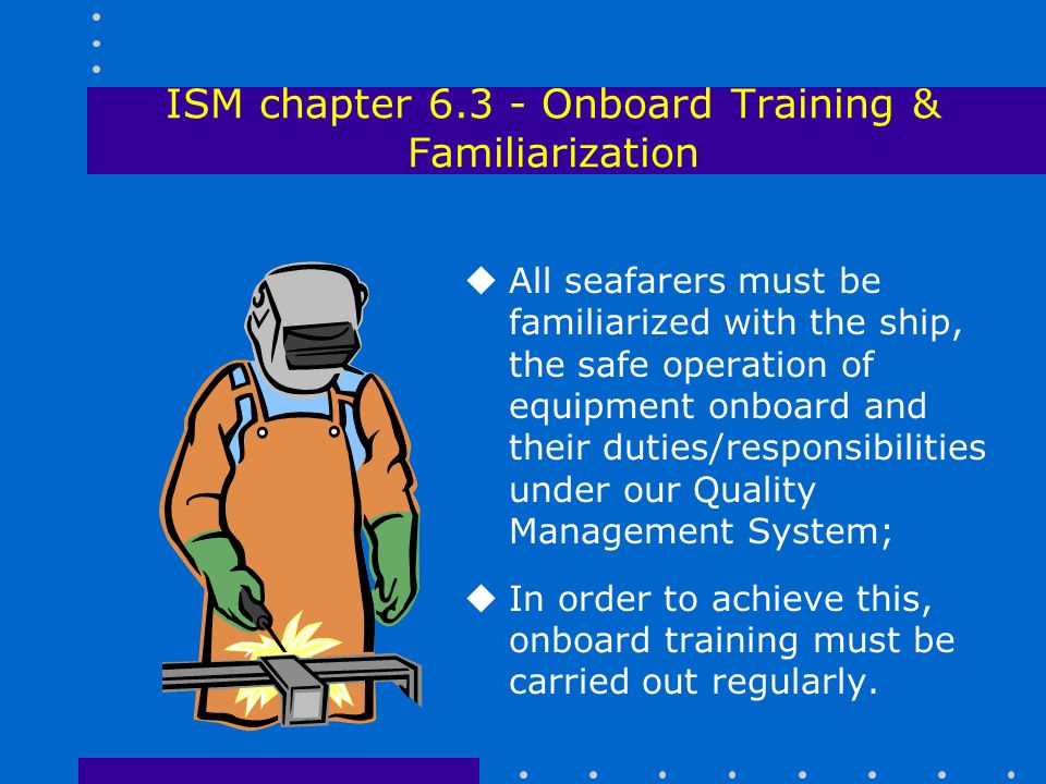 ISM chapter Onboard Training & Familiarization uAll seafarers must be familiarized with the ship, the safe operation of equipment onboard and their duties/responsibilities under our Quality Management System; uIn order to achieve this, onboard training must be carried out regularly.