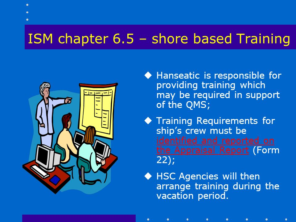ISM chapter 6.5 – shore based Training uHanseatic is responsible for providing training which may be required in support of the QMS; uTraining Requirements for ship's crew must be identified and reported on the Appraisal Report (Form 22); uHSC Agencies will then arrange training during the vacation period.