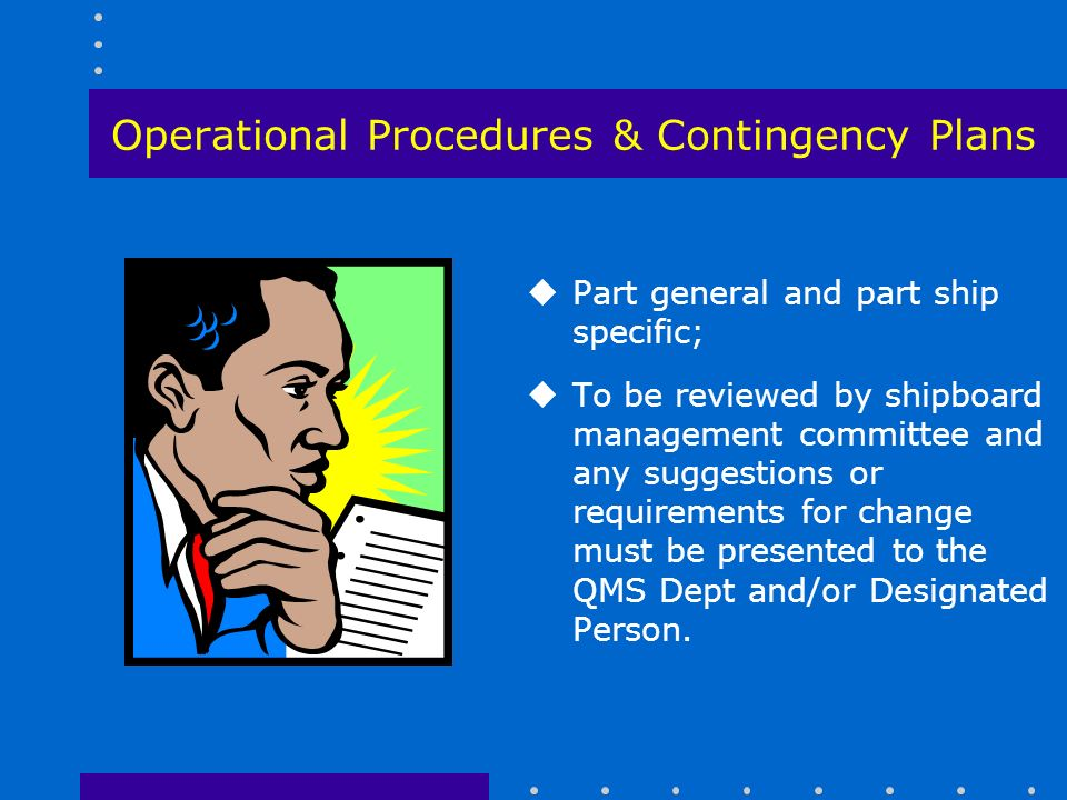 Operational Procedures & Contingency Plans uPart general and part ship specific; uTo be reviewed by shipboard management committee and any suggestions or requirements for change must be presented to the QMS Dept and/or Designated Person.