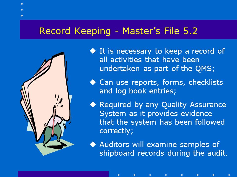 Record Keeping - Master's File 5.2 uIt is necessary to keep a record of all activities that have been undertaken as part of the QMS; uCan use reports, forms, checklists and log book entries; uRequired by any Quality Assurance System as it provides evidence that the system has been followed correctly; uAuditors will examine samples of shipboard records during the audit.