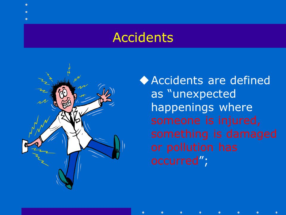 Accidents uAccidents are defined as unexpected happenings where someone is injured, something is damaged or pollution has occurred ;