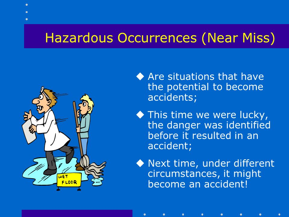 Hazardous Occurrences (Near Miss) uAre situations that have the potential to become accidents; uThis time we were lucky, the danger was identified before it resulted in an accident; uNext time, under different circumstances, it might become an accident!