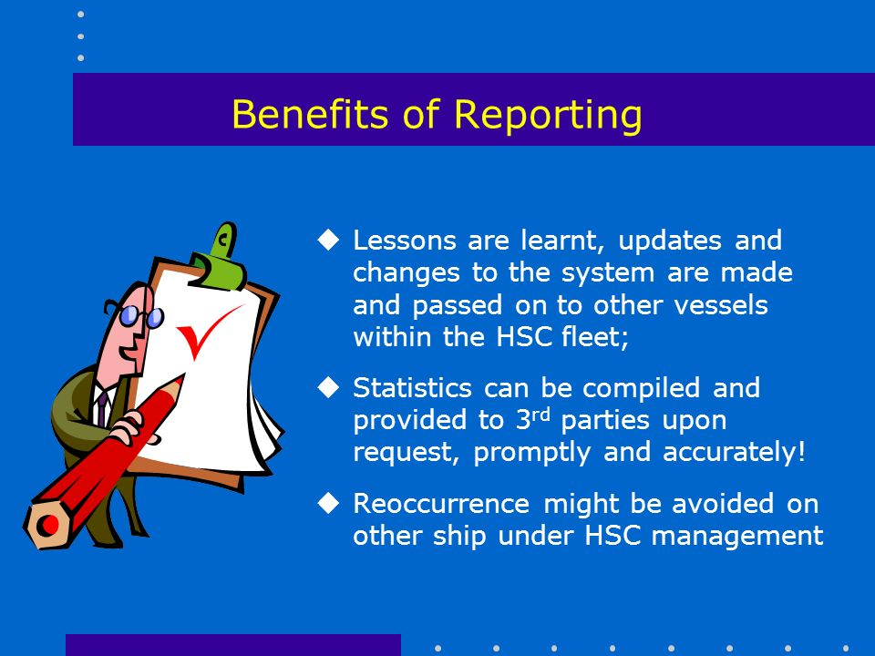 Benefits of Reporting uLessons are learnt, updates and changes to the system are made and passed on to other vessels within the HSC fleet; uStatistics can be compiled and provided to 3 rd parties upon request, promptly and accurately.