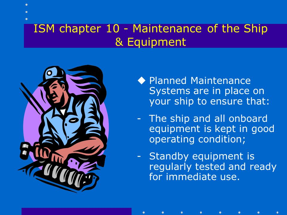 ISM chapter 10 - Maintenance of the Ship & Equipment uPlanned Maintenance Systems are in place on your ship to ensure that: -The ship and all onboard equipment is kept in good operating condition; -Standby equipment is regularly tested and ready for immediate use.