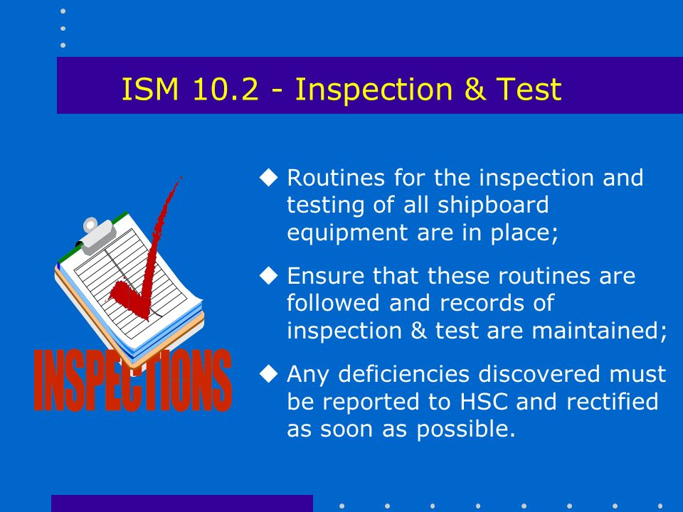ISM Inspection & Test uRoutines for the inspection and testing of all shipboard equipment are in place; uEnsure that these routines are followed and records of inspection & test are maintained; uAny deficiencies discovered must be reported to HSC and rectified as soon as possible.