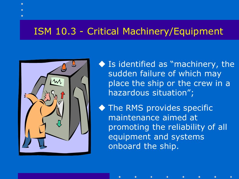 ISM Critical Machinery/Equipment uIs identified as machinery, the sudden failure of which may place the ship or the crew in a hazardous situation ; uThe RMS provides specific maintenance aimed at promoting the reliability of all equipment and systems onboard the ship.