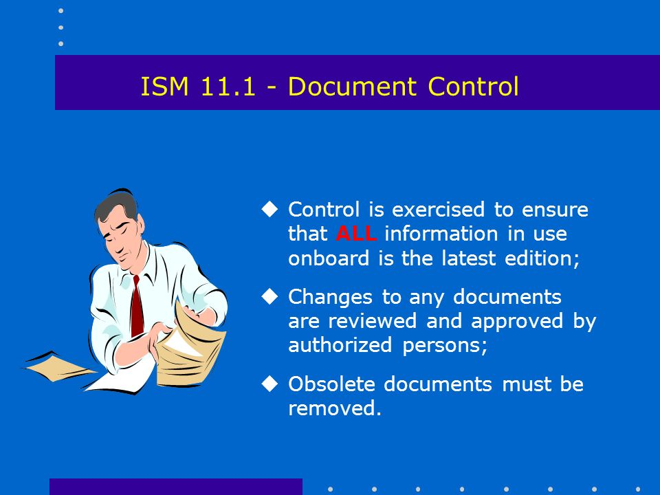 ISM Document Control uControl is exercised to ensure that ALL information in use onboard is the latest edition; uChanges to any documents are reviewed and approved by authorized persons; uObsolete documents must be removed.