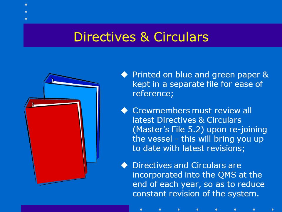Directives & Circulars uPrinted on blue and green paper & kept in a separate file for ease of reference; uCrewmembers must review all latest Directives & Circulars (Master's File 5.2) upon re-joining the vessel - this will bring you up to date with latest revisions; uDirectives and Circulars are incorporated into the QMS at the end of each year, so as to reduce constant revision of the system.