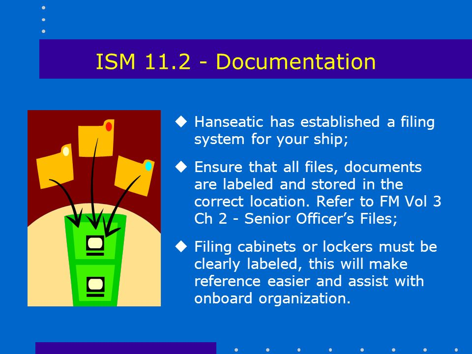 ISM Documentation uHanseatic has established a filing system for your ship; uEnsure that all files, documents are labeled and stored in the correct location.