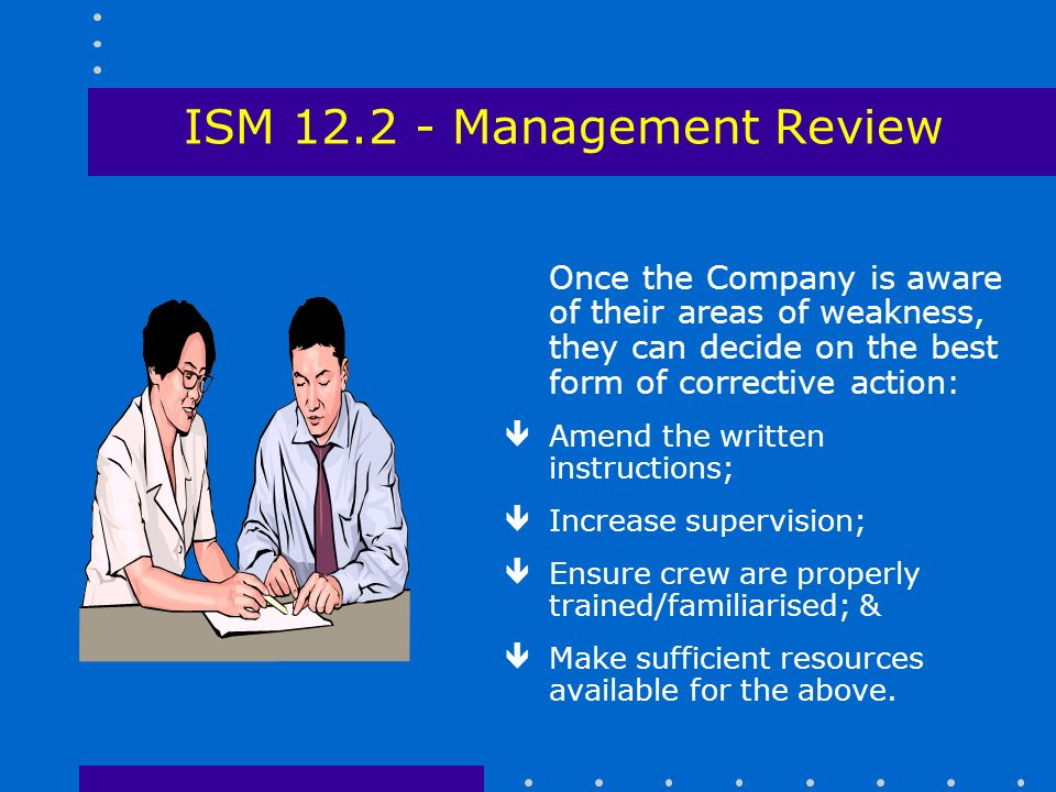 ISM Management Review Once the Company is aware of their areas of weakness, they can decide on the best form of corrective action: êAmend the written instructions; êIncrease supervision; êEnsure crew are properly trained/familiarised; & êMake sufficient resources available for the above.