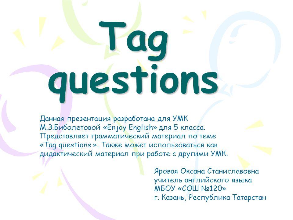 Tag questions Яровая Оксана Станиславовна учитель английского языка МБОУ «СОШ №120» г.