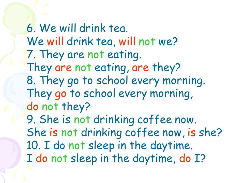 6. We will drink tea. We will drink tea, will not we.
