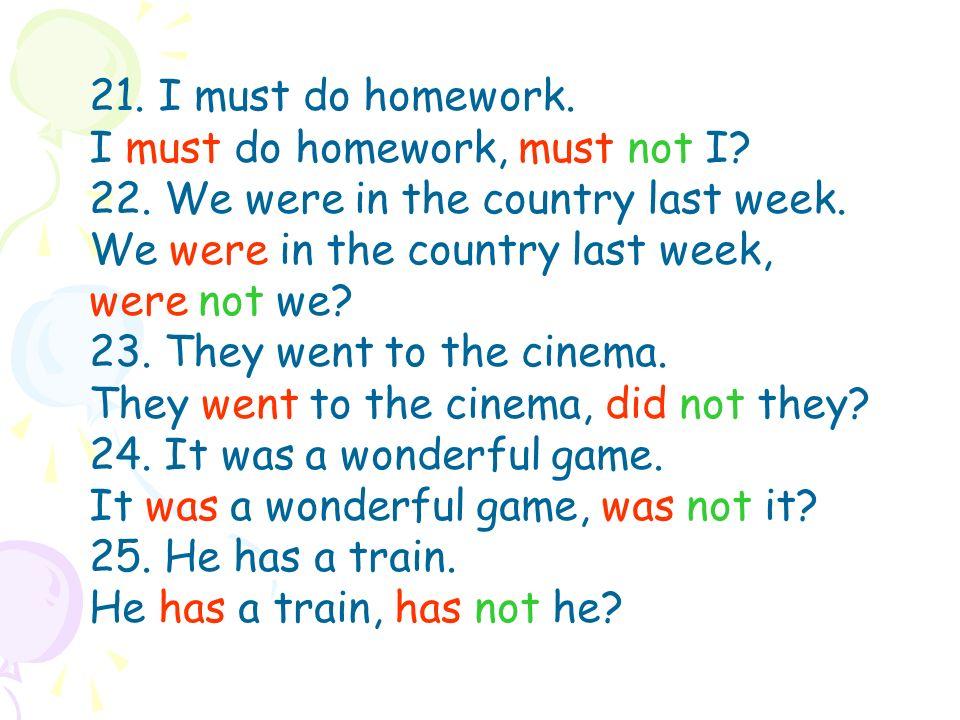 21. I must do homework. I must do homework, must not I.