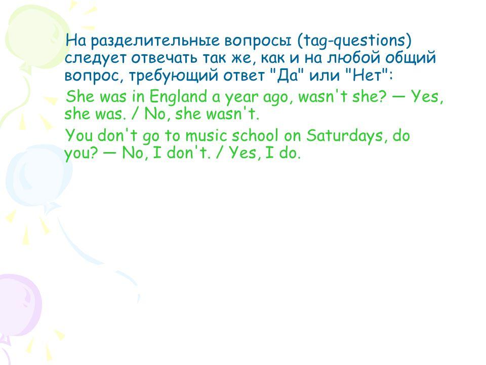 На разделительные вопросы (tag-questions) следует отвечать так же, как и на любой общий вопрос, требующий ответ Да или Нет : She was in England a year ago, wasn t she.