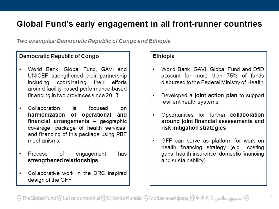 4 Global Fund's early engagement in all front-runner countries Two examples: Democratic Republic of Congo and Ethiopia Democratic Republic of Congo World Bank, Global Fund, GAVI and UNICEF strengthened their partnership including coordinating their efforts around facility-based performance-based financing in two provinces since 2013 Collaboration is focused on harmonization of operational and financial arrangements – geographic coverage, package of health services, and financing of this package using PBF mechanisms.