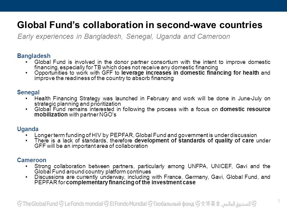 Global Fund's collaboration in second-wave countries Early experiences in Bangladesh, Senegal, Uganda and Cameroon 5 Bangladesh Global Fund is involved in the donor partner consortium with the intent to improve domestic financing, especially for TB which does not receive any domestic financing Opportunities to work with GFF to leverage increases in domestic financing for health and improve the readiness of the country to absorb financing Senegal Health Financing Strategy was launched in February and work will be done in June-July on strategic planning and prioritization Global Fund remains interested in following the process with a focus on domestic resource mobilization with partner NGO s Uganda Longer term funding of HIV by PEPFAR, Global Fund and government is under discussion There is a lack of standards, therefore development of standards of quality of care under GFF will be an important area of collaboration Cameroon Strong collaboration between partners, particularly among UNFPA, UNICEF, Gavi and the Global Fund around country platform continues Discussions are currently underway, including with France, Germany, Gavi, Global Fund, and PEPFAR for complementary financing of the investment case