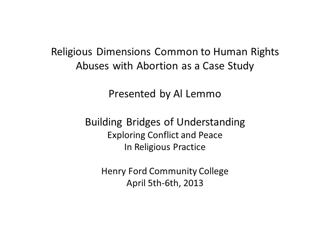 Religious Dimensions Common to Human Rights Abuses with Abortion as a Case Study Presented by Al Lemmo Building Bridges of Understanding Exploring Conflict and Peace In Religious Practice Henry Ford Community College April 5th-6th, 2013